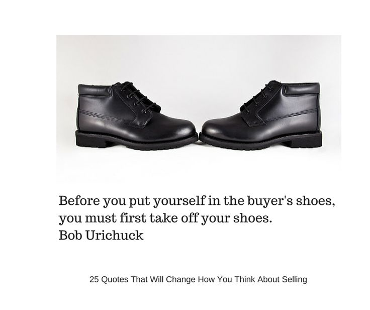 Before you put yourself in the buyer's shoes, you must first take off your shoes.  Bob Urichuck