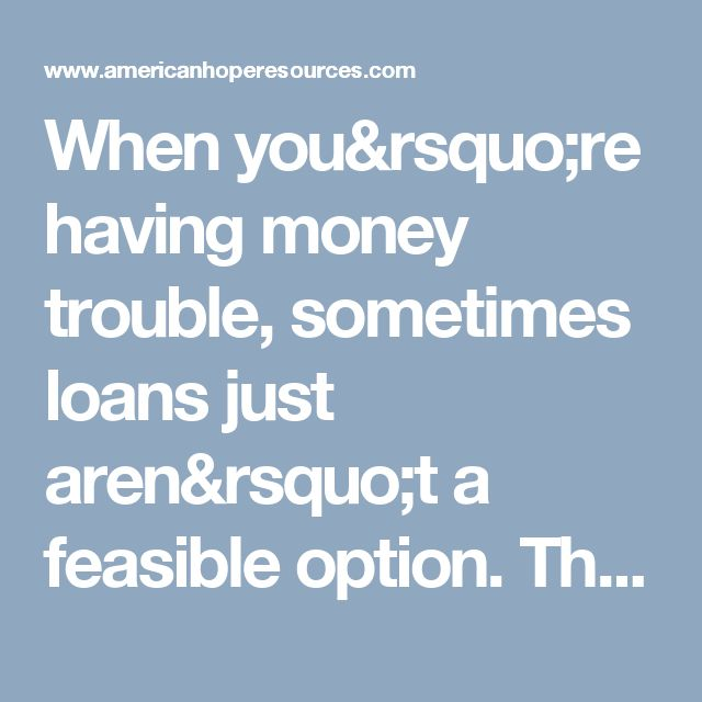 When you're having money trouble, sometimes loans just aren't a feasible option. They can put you into more debt if you can't afford to repay them, causing even more stress. Grants m