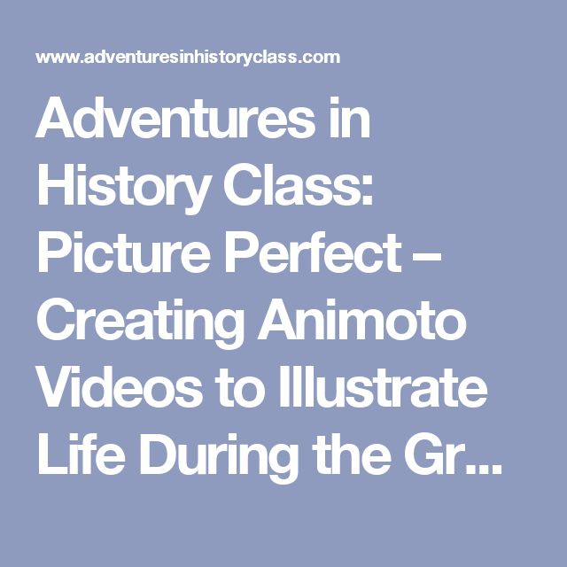 Adventures in History Class: Picture Perfect – Creating Animoto Videos to Illustrate Life During the Great Depression