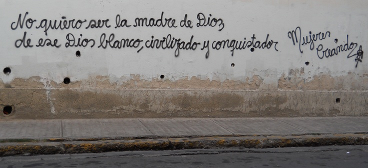 'I don't want to be the mother of God, of that white, civilized, conqueror God.' signed Mujeres Creando, La Paz, Bolivia