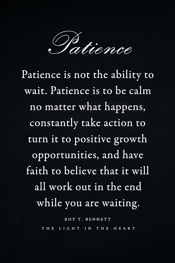 Patience is not the ability to wait. Patience is to be calm no matter what happens, constantly take action to turn it to positive growth opportunities, and have faith to believe that it will all work out in the end while you are waiting. Roy T. Bennett, The Light in the Heart