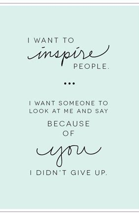 I want to inspire people...I want someone to look at me and say because of you I didn't give up