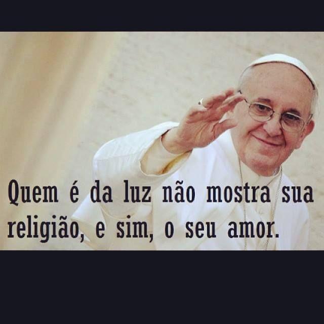 Quem é da luz não mostra sua religião, e sim, o seu amor. Papa Francisco