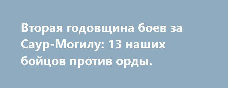 Вторая годовщина боев за Саур-Могилу: 13 наших бойцов против орды. http://rusdozor.ru/2016/08/29/vtoraya-godovshhina-boev-za-saur-mogilu-13-nashix-bojcov-protiv-ordy/  Видео Геннадий Дубовой, Высота 277 Саур-Могила; На высоте Саур-Могила идет жестокий бой. Жесточайшие бои за ключевую точку — Саур-Могилу, завершились два года назад безоговорочной победой армии Донецкой народной республики.