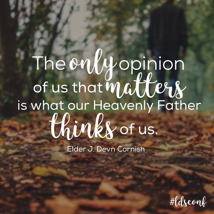 """The only opinion of us that matters is what our Heavenly Father thinks of us."" -J. Devn Cornish, October 2016 General Conference"