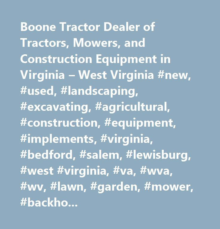 Boone Tractor Dealer of Tractors, Mowers, and Construction Equipment in Virginia – West Virginia #new, #used, #landscaping, #excavating, #agricultural, #construction, #equipment, #implements, #virginia, #bedford, #salem, #lewisburg, #west #virginia, #va, #wva, #wv, #lawn, #garden, #mower, #backhoe, #sales, #service, #rental, #parts, #tractor, #tractors, #skid #steer, #excavator, #used #caterpillar, #used #kubota, #used #john #deere, #used #case, #used #montana, #used #mahindra, #new…