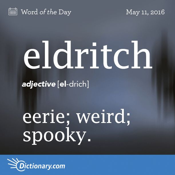 "Eldritch - eerie; weird; spooky.                                   Origin: Eldritch is of uncertain origin, but the earlier elrich is equivalent to the Old English el- meaning ""foreign, strange, uncanny"" and rīce meaning ""kingdom""; hence ""of a strange country, pertaining to the Otherworld."""
