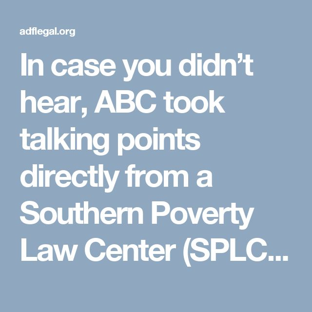 "In case you didn't hear, ABC took talking points directly from a Southern Poverty Law Center (SPLC) hit-piece calling Alliance Defending Freedom (ADF) a ""hate group"" – neither giving ADF the chance to respond, nor reporting the facts on what ADF actually does. ""ABC News has committed journalistic malpractice,"" said Kupec. ""For ABC News to essentially cut and paste false charges against Alliance Defending Freedom by a radically left-wing, violence-inciting organization like Southern Poverty…"