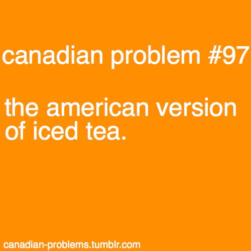 I love American iced tea... I have a major problem with Canadian iced tea...