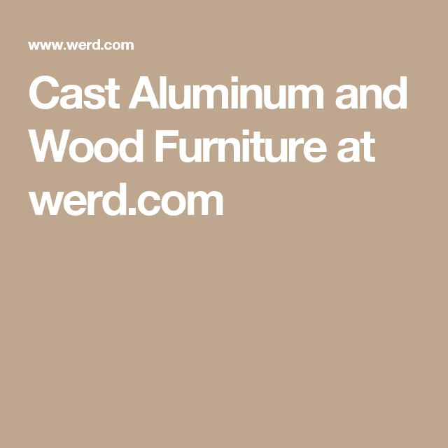 Cast Aluminum And Wood Furniture At Werd.com