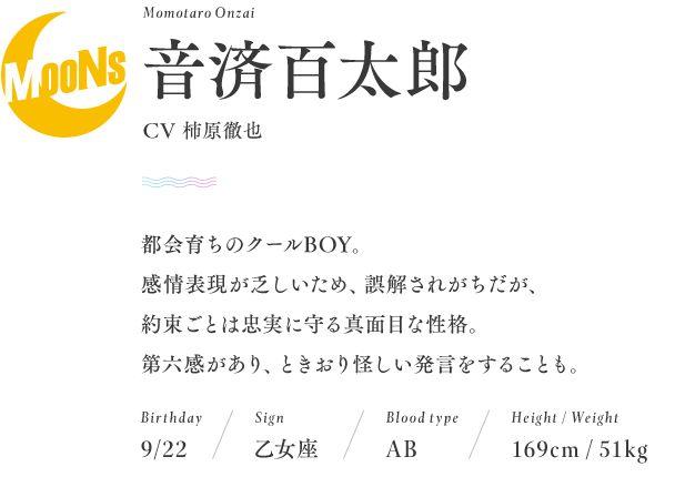 名前:音済百太郎 Momotaro Onzai  CV:柿原徹也  誕生日:9月22日  星座:乙女座  血液型:AB型  身長:169cm  体重:51kg  都会育ちのクールBOY。 感情表現が乏しいため、誤解されがちだが、 約束ごとは忠実に守る真面目な性格。 霊感があり、ときおり怪しい発言をすることも。