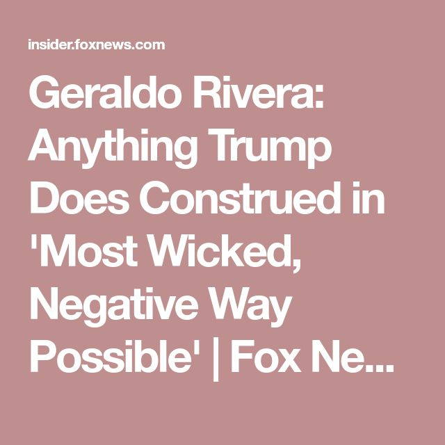 Geraldo Rivera: Anything Trump Does Construed in 'Most Wicked, Negative Way Possible' | Fox News Insider