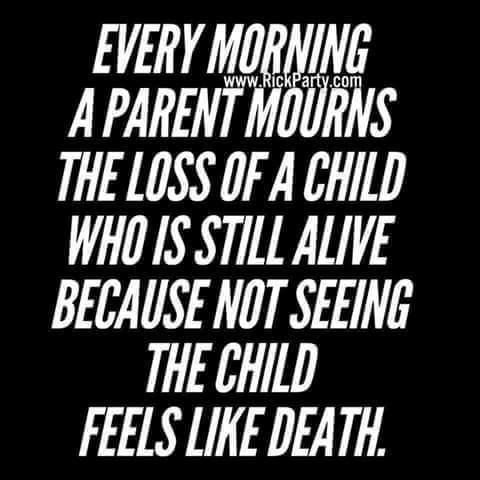 EVERY MORNING A PARENT MOURNS THE LOSS OF A CHILD WHO IS STILL ALIVE BECAUSE NOT SEEING THE CHILD FEELS LIKE DEATH