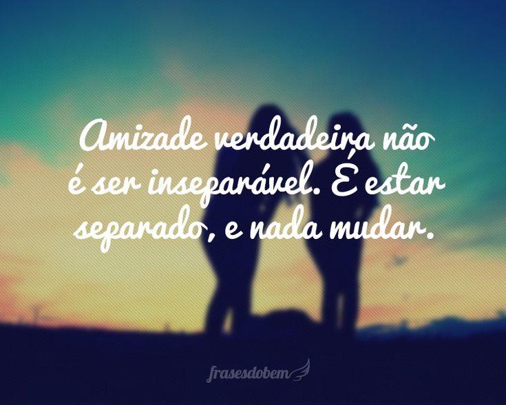 Amizade verdadeira não é ser inseparável. É estar separado, e nada mudar.