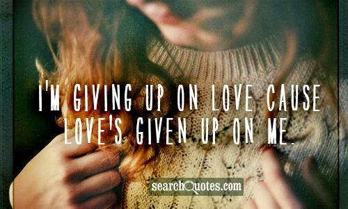 I'm Giving Up On Love Cause Love's Given Up On Me.