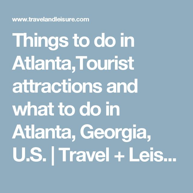 Things to do in Atlanta,Tourist attractions and what to do in Atlanta, Georgia, U.S. | Travel + Leisure