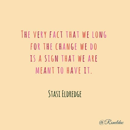 The very fact that we long for the change we do is a sign that we are meant to h… – Words