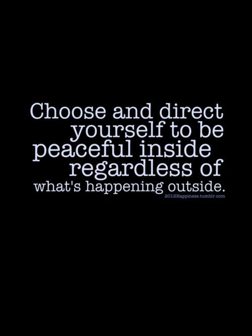 "Choose and direct yourself to be peaceful inside regardless of what's happening outside. I have recently discovered that it does trouble others when don't ""see"" that you are upset/worried... Choosing to stay calm/mindful doesn't mean I don't see/feel... or that there is no effect because of YOUR action at/to/against me."