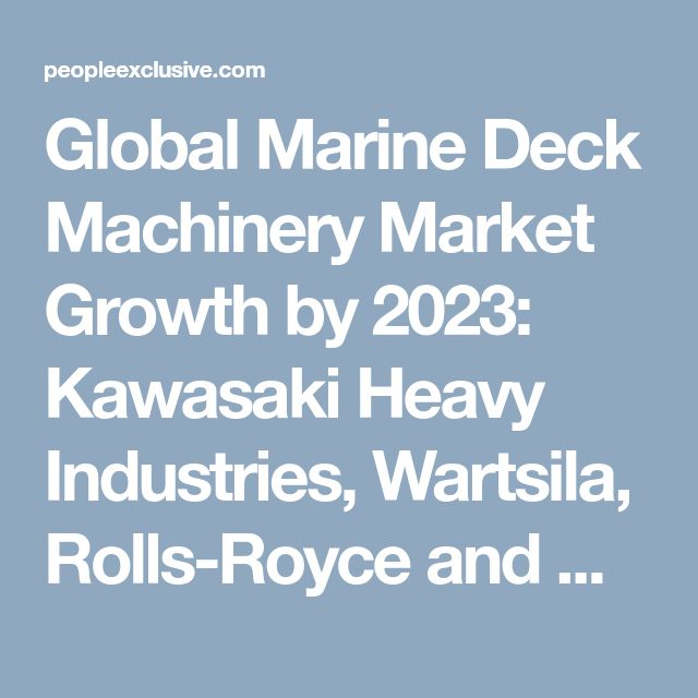 Global Marine Deck Machinery Market Growth by 2023: Kawasaki Heavy Industries, Wartsila, Rolls-Royce and Mitsubishi Heavy Industries