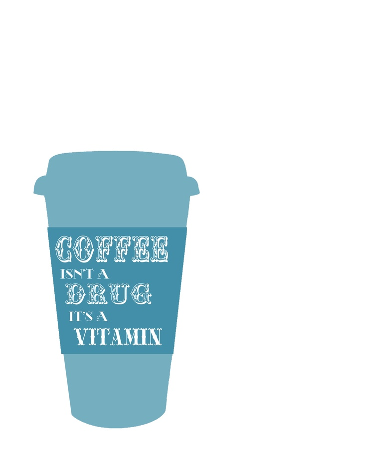 """""""Coffee isn't a drug, it's a vitamin."""""""