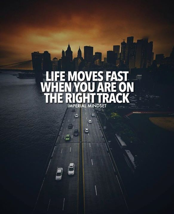 Life moves fast when you are on right track.