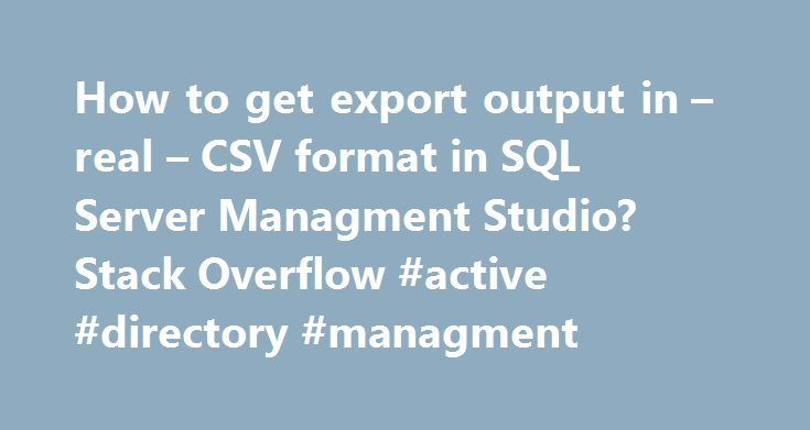 How to get export output in – real – CSV format in SQL Server Managment Studio? Stack Overflow #active #directory #managment http://usa.remmont.com/how-to-get-export-output-in-real-csv-format-in-sql-server-managment-studio-stack-overflow-active-directory-managment/  # I have a query that I am running in SQL Server Management Studio (connecting to a SQL Server 2005 database). I want to export the data in CSV format. Not wannabe CSV format, where you just stick a comma between each column, but…