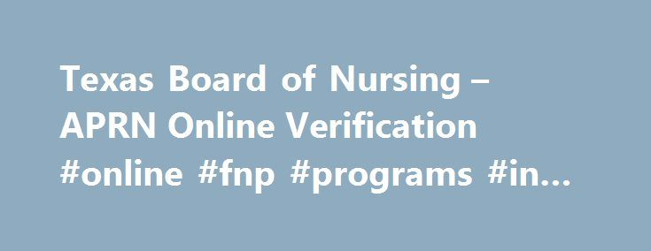 Texas Board of Nursing – APRN Online Verification #online #fnp #programs #in #texas http://fort-worth.remmont.com/texas-board-of-nursing-aprn-online-verification-online-fnp-programs-in-texas/  # Licensure – APRN Online Verification Advanced Practice Recognition(s) may be searched by License Number, Last four digits of the Social Security Number AND Birthdate, or Last AND First name combination (Partial names are allowed, i.e. J Brown). Click on the labeled search tab, enter the desired…