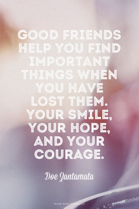"""""""Good friends help you to find important things when you have lost them. Your smile, your hope, and your courage."""" ~ Doe Zantamata #quote #friendship #thankful"""