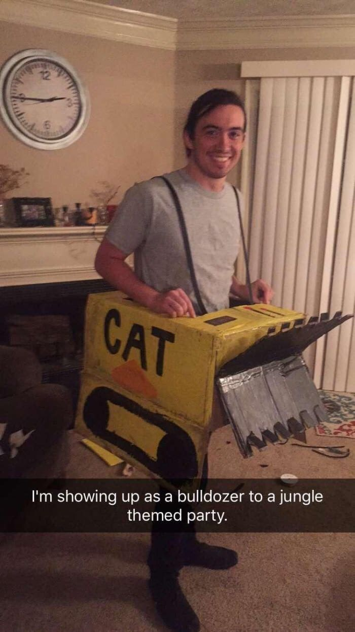 Costume contest. Showing up as a bulldozer to a jungle themed costume party. So true it's sad.