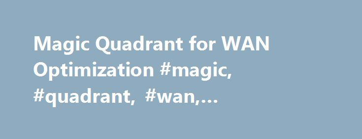 Magic Quadrant for WAN Optimization #magic, #quadrant, #wan, #optimization http://donate.nef2.com/magic-quadrant-for-wan-optimization-magic-quadrant-wan-optimization/  # Magic Quadrant for WAN Optimization To purchase this document, you will need to register or sign in above. Summary Network managers are building hybrid networks to address increased cloud adoption and now see WAN optimization as just one feature needed for WAN designs. Vendors are responding by adding functionality that…