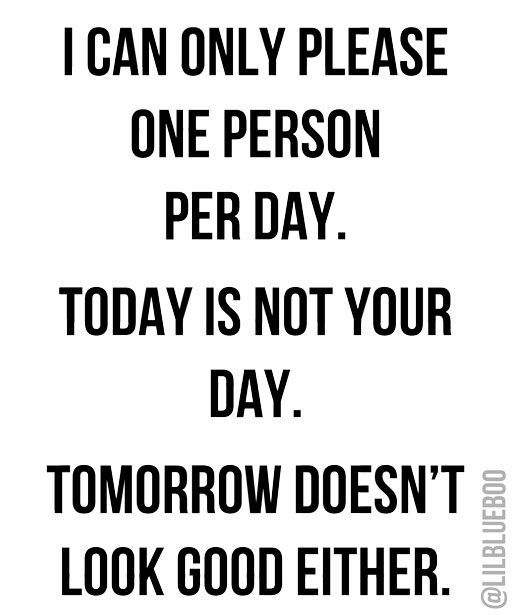 I can only please one person per day. Today is not your day. Tomorrow doesn't…