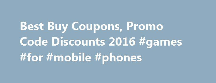 Best Buy Coupons, Promo Code Discounts 2016 #games #for #mobile #phones http://mobile.remmont.com/best-buy-coupons-promo-code-discounts-2016-games-for-mobile-phones/  Best Buy Coupons Promo Codes Details Exclusions: Black Friday Prices Now – Save up to 40% on major appliance deals in-stores and online + free delivery on all major appliance purchases $399 up. Plus get 10% back in rewards on first purchase for new My Best Buy Credit Cardmembers OR 18-month financing on Major ApplianceRead More