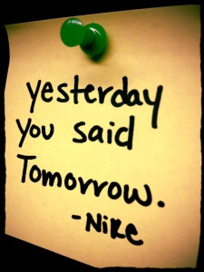 "Don't put off your fitness goals for another day.  As the famous Nike slogan goes… ""Just Do It"" because tomorrow is no different from what you are capable of today."