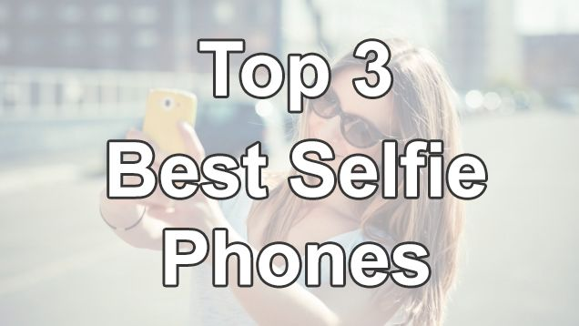 Top 3 Best Selfie Phones of the Moment - UnlockUnit Blog