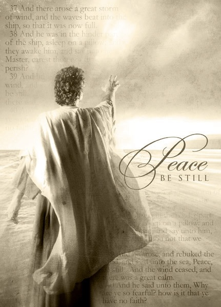 Peace, be still..You can only have peace and be still in the storms of life...through Him and Him alone!!!: