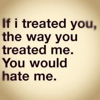 """If I treated you the way you treated me, you would hate"
