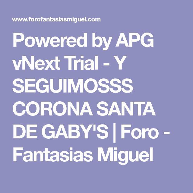 Powered by APG vNext Trial - Y SEGUIMOSSS CORONA SANTA DE GABY'S | Foro - Fantasias Miguel