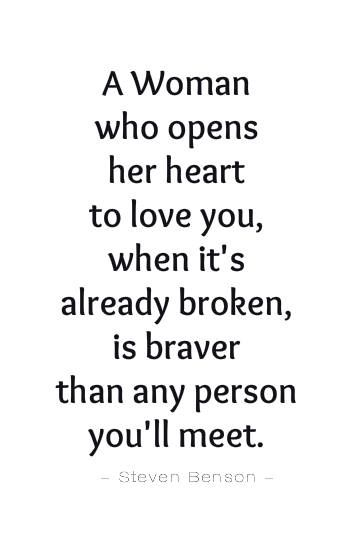 """"""" A woman who opens her heart to love you, when its already broken, is braver than any person you'll meet. """"  ~ Steven Benson"""
