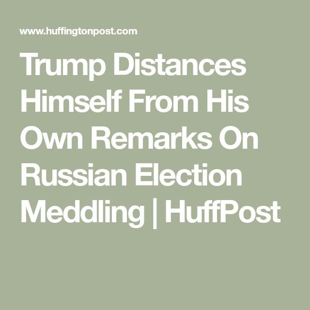Trump Distances Himself From His Own Remarks On Russian Election Meddling   HuffPost
