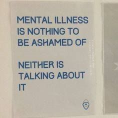 Mental illness is nothing to be ashamed of. Neither is talking about it.