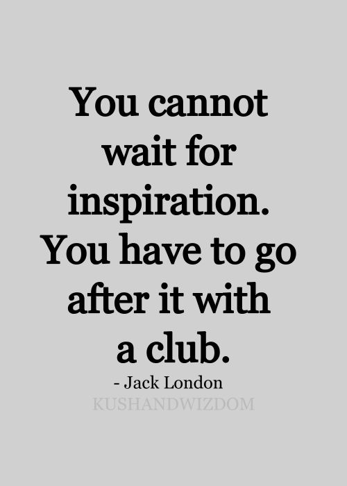 """You cannot wait for inspiration. You have to go after it with a club."" - Jack London"