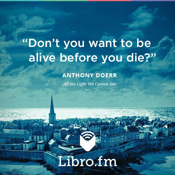 """Don't you want to be alive before you die?"" --Anthony Doerr"