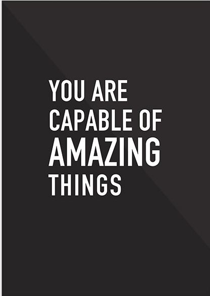 You are capable of amazing things. Believe it, it's true. Far more true than what your self doubts would have you believe.