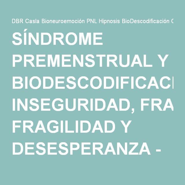 SÍNDROME PREMENSTRUAL Y BIODESCODIFICACIÓN: INSEGURIDAD, FRAGILIDAD Y DESESPERANZA - DBR Casla Bioneuroemoción PNL Hipnosis BioDescodificación Consulta Online & Presencial