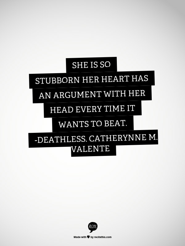 he is so stubborn her heart has an argument with her head every time it wants to beat - Deathless, Catherynne M Valente