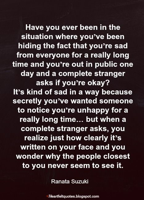 Have you ever been in the situation where you've been hiding the fact that you're sad from everyone ..