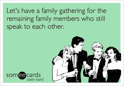Funny, but sad. Dysfunctional families ... we all have them.  Let me see, I could have a family get together with.....come to think of it, no one.