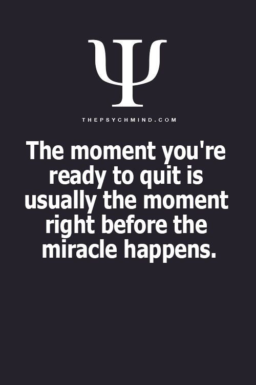 The moment you're ready to quit is usually the moment right before the miracle happens.