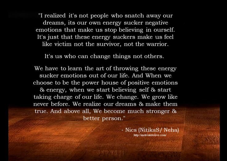 """""""I realized it's not people who snatch away our dreams, its our own energy sucker negative emotions that makeus stop believing in ourself. It's just that these energy suckers make us feel like vic..."""