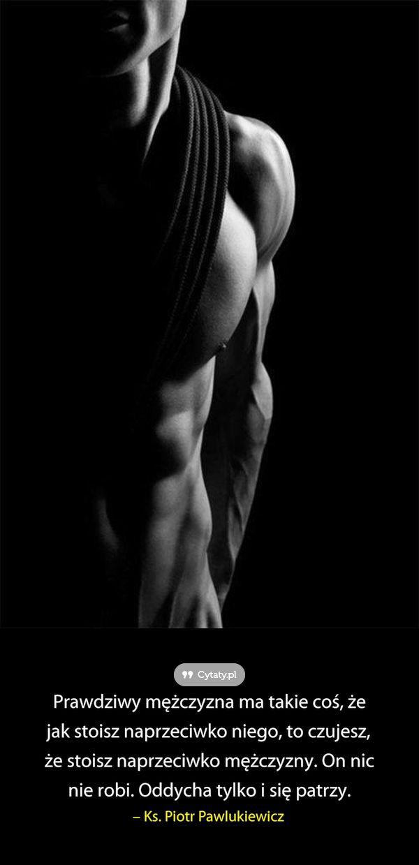 Prawdziwy mężczyzna ma takie coś, że jak stoisz naprzeciwko niego, to czujesz, że stoisz naprzeciwko ...